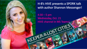 H-B's HIVE presents a SPORK talk with author Shannon Messenger! 4:30 – 5 pm Wednesday, Oct. 21 HIVE channel in MS Teams!